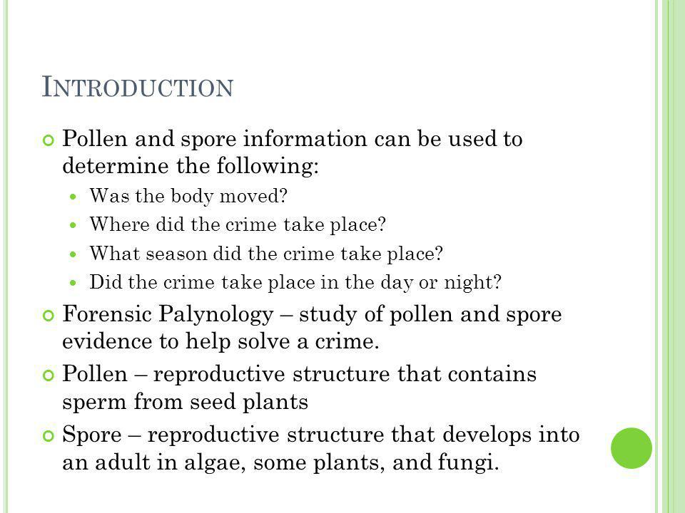 I NTRODUCTION Pollen and spore information can be used to determine the following: Was the body moved.