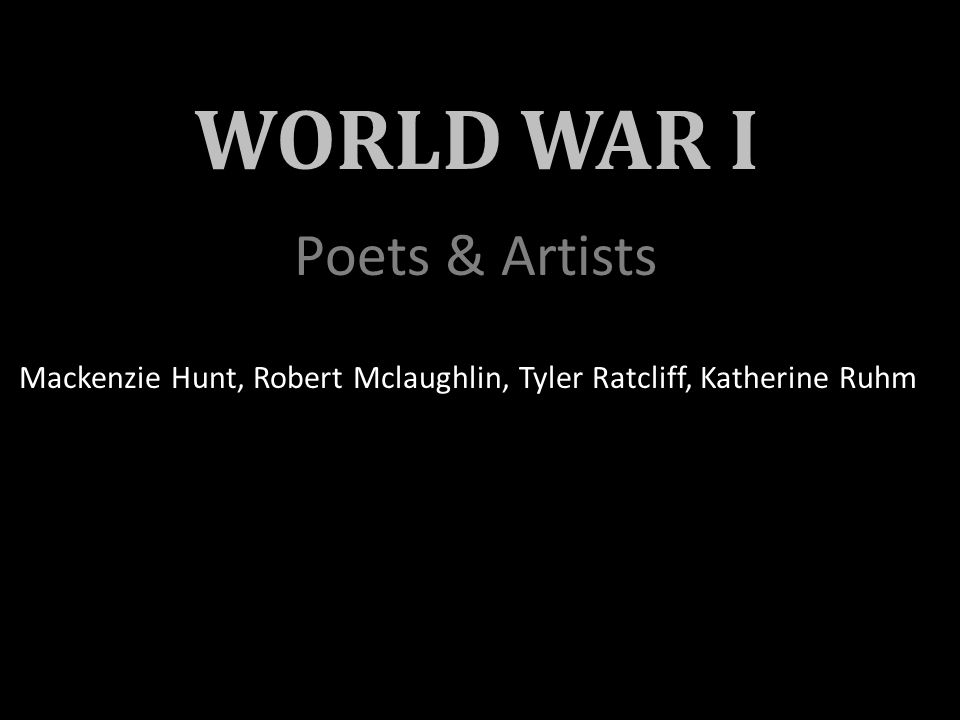 WORLD WAR I Poets & Artists Mackenzie Hunt, Robert Mclaughlin, Tyler Ratcliff, Katherine Ruhm