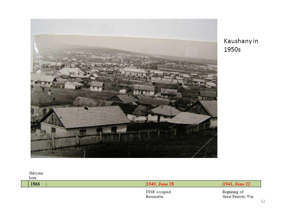 1866 | |1940, June 28 |1941, June 22 Shloyme born USSR occupied Beginning of Bessarabia Great Patriotic War Kaushany in 1950s 12