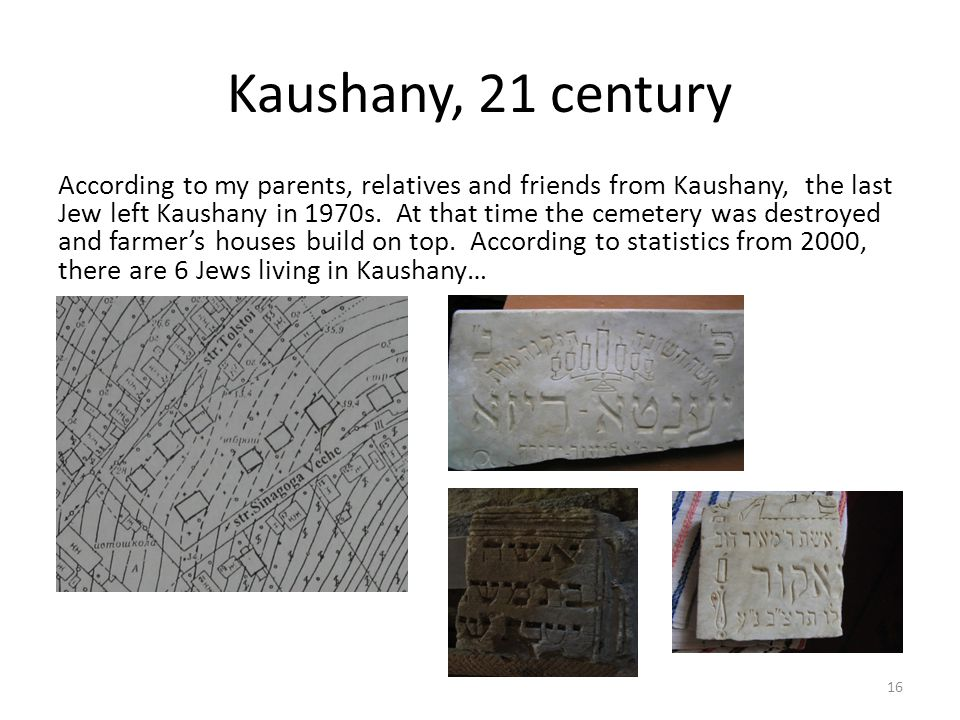 Kaushany, 21 century According to my parents, relatives and friends from Kaushany, the last Jew left Kaushany in 1970s.