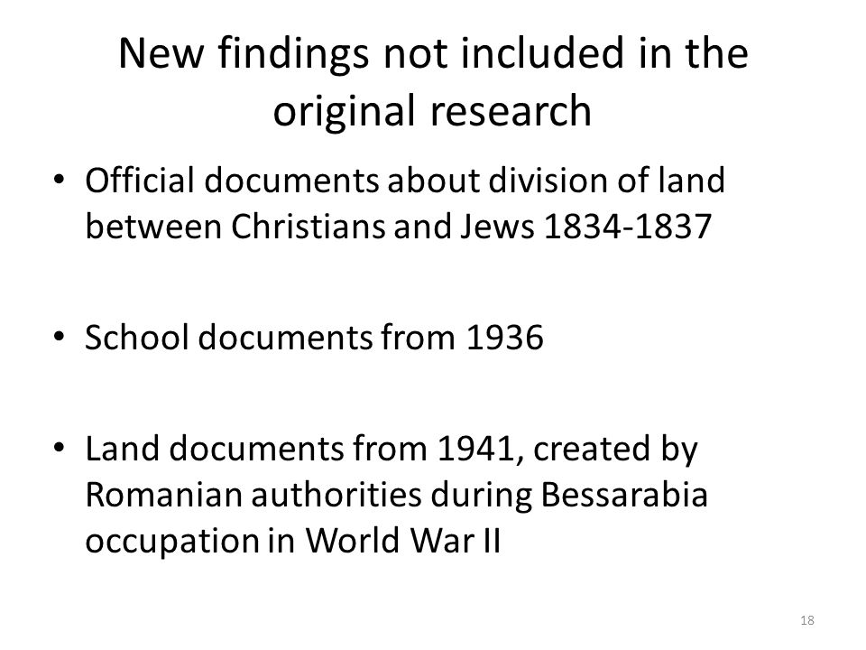 New findings not included in the original research Official documents about division of land between Christians and Jews School documents from 1936 Land documents from 1941, created by Romanian authorities during Bessarabia occupation in World War II 18