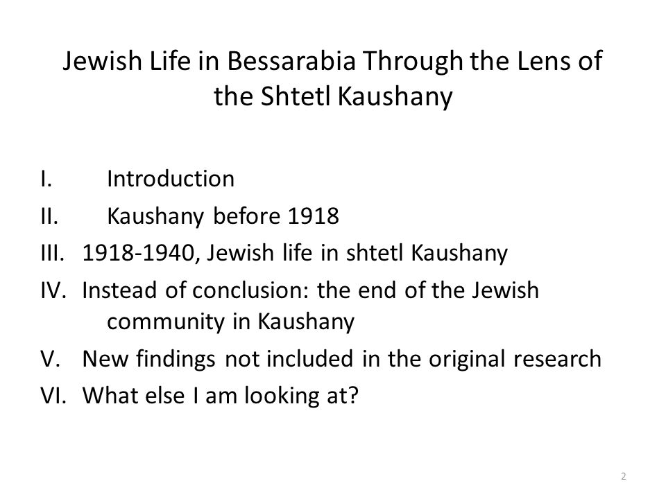 Jewish Life in Bessarabia Through the Lens of the Shtetl Kaushany I.Introduction II.Kaushany before 1918 III.1918-1940, Jewish life in shtetl Kaushany IV.Instead of conclusion: the end of the Jewish community in Kaushany V.New findings not included in the original research VI.What else I am looking at.