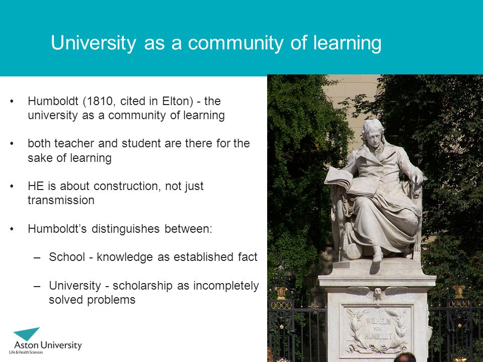 University as a community of learning Humboldt (1810, cited in Elton) - the university as a community of learning both teacher and student are there for the sake of learning HE is about construction, not just transmission Humboldts distinguishes between: –School - knowledge as established fact –University - scholarship as incompletely solved problems