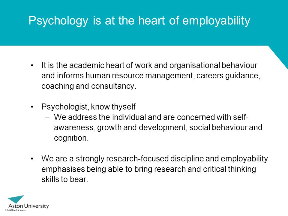 Psychology is at the heart of employability It is the academic heart of work and organisational behaviour and informs human resource management, careers guidance, coaching and consultancy.