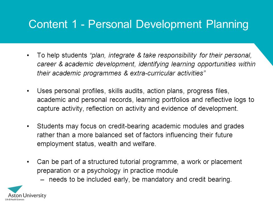 Content 1 - Personal Development Planning To help students plan, integrate & take responsibility for their personal, career & academic development, identifying learning opportunities within their academic programmes & extra-curricular activities Uses personal profiles, skills audits, action plans, progress files, academic and personal records, learning portfolios and reflective logs to capture activity, reflection on activity and evidence of development.