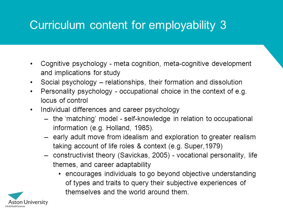 Curriculum content for employability 3 Cognitive psychology - meta cognition, meta-cognitive development and implications for study Social psychology – relationships, their formation and dissolution Personality psychology - occupational choice in the context of e.g.