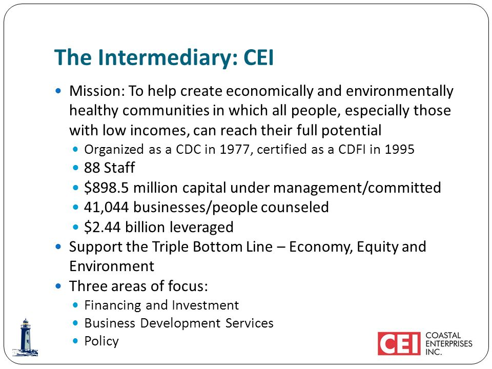 The Intermediary: CEI Mission: To help create economically and environmentally healthy communities in which all people, especially those with low incomes, can reach their full potential Organized as a CDC in 1977, certified as a CDFI in 1995 88 Staff $898.5 million capital under management/committed 41,044 businesses/people counseled $2.44 billion leveraged Support the Triple Bottom Line – Economy, Equity and Environment Three areas of focus: Financing and Investment Business Development Services Policy