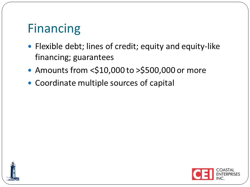 Financing Flexible debt; lines of credit; equity and equity-like financing; guarantees Amounts from $500,000 or more Coordinate multiple sources of capital