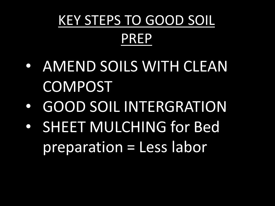 KEY STEPS TO GOOD SOIL PREP AMEND SOILS WITH CLEAN COMPOST GOOD SOIL INTERGRATION SHEET MULCHING for Bed preparation = Less labor