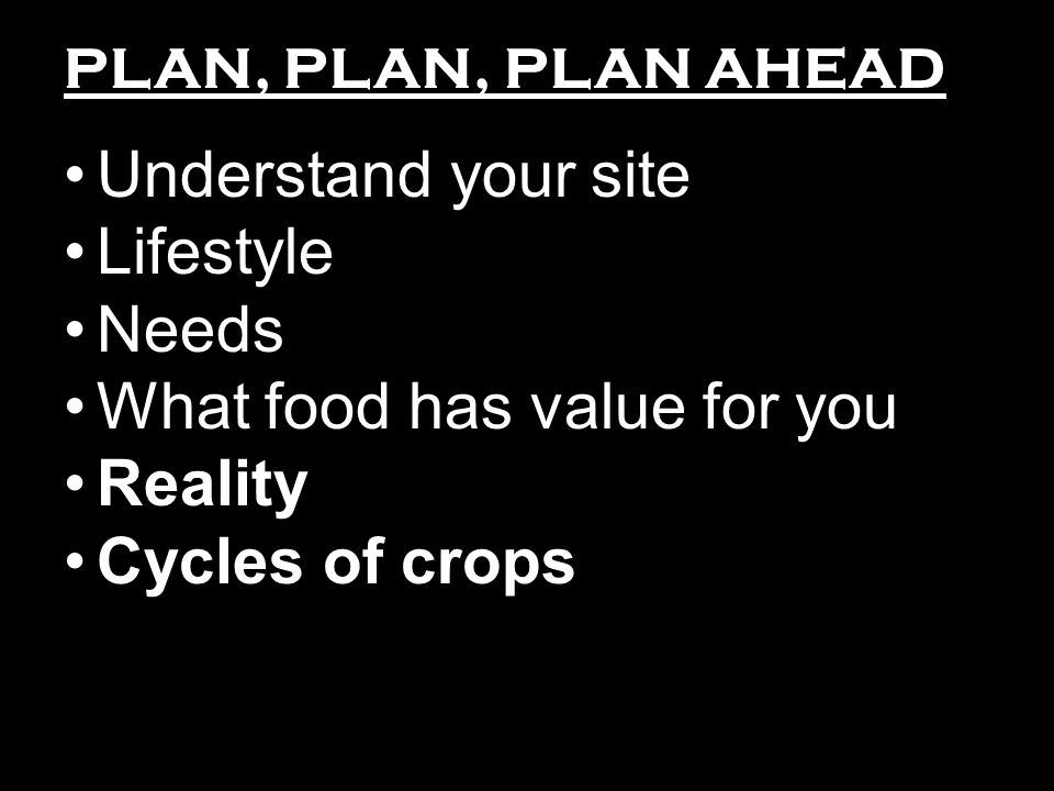 PLAN, PLAN, PLAN AHEAD Understand your site Lifestyle Needs What food has value for you Reality Cycles of crops