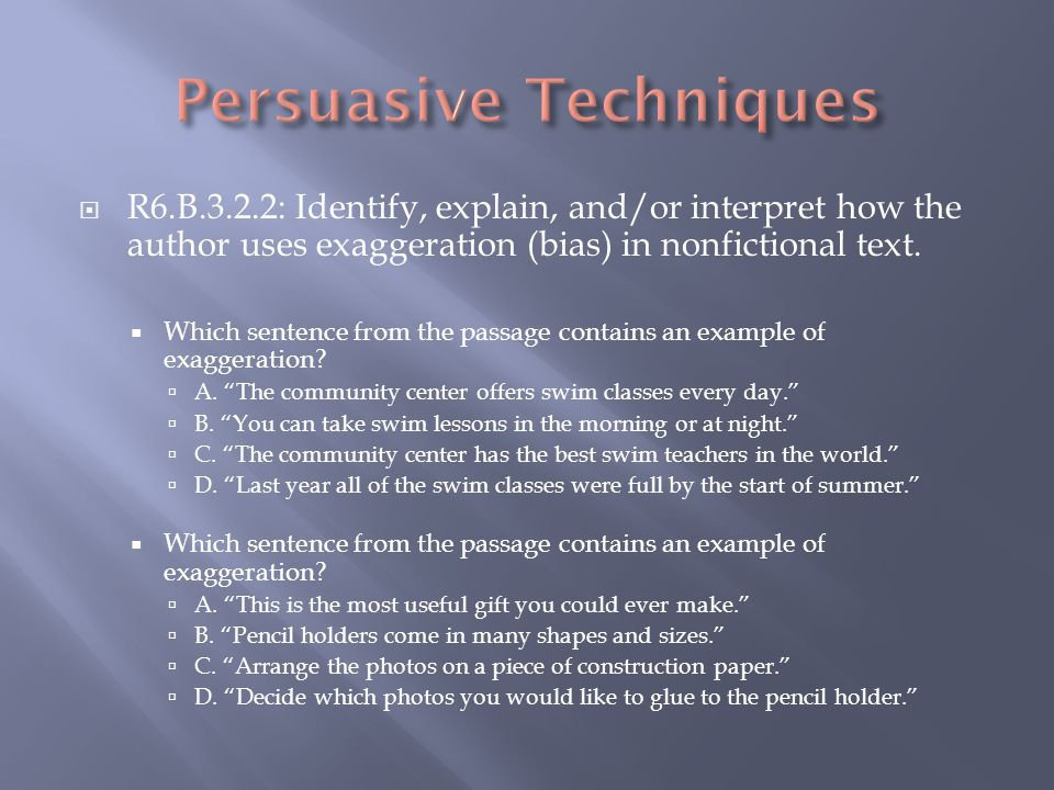 R6.B.3.2.2: Identify, explain, and/or interpret how the author uses exaggeration (bias) in nonfictional text.