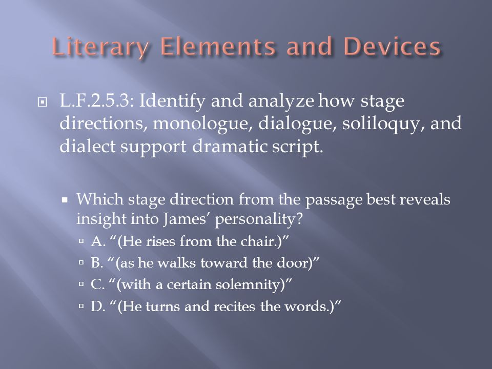 L.F.2.5.3: Identify and analyze how stage directions, monologue, dialogue, soliloquy, and dialect support dramatic script.