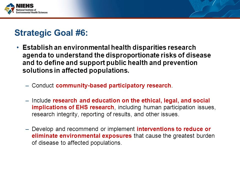 Strategic Goal #6: Establish an environmental health disparities research agenda to understand the disproportionate risks of disease and to define and support public health and prevention solutions in affected populations.