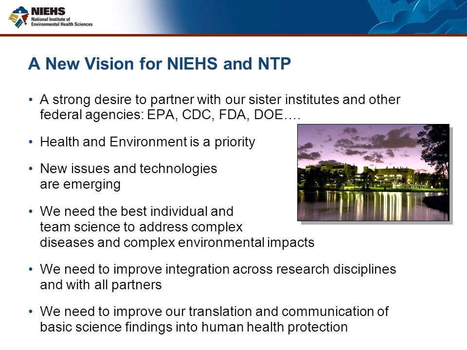 A New Vision for NIEHS and NTP A strong desire to partner with our sister institutes and other federal agencies: EPA, CDC, FDA, DOE….