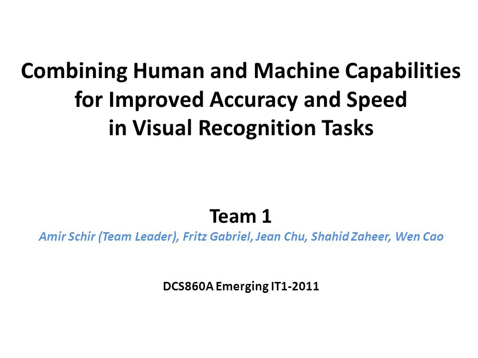 Combining Human and Machine Capabilities for Improved Accuracy and Speed in Visual Recognition Tasks Team 1 Amir Schir (Team Leader), Fritz Gabriel, Jean Chu, Shahid Zaheer, Wen Cao DCS860A Emerging IT1-2011