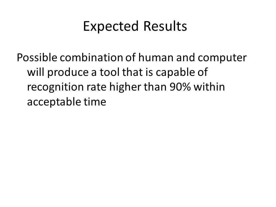 Expected Results Possible combination of human and computer will produce a tool that is capable of recognition rate higher than 90% within acceptable time