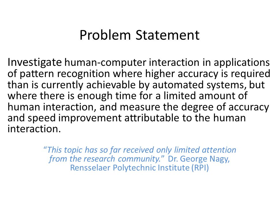 Problem Statement Investigate human-computer interaction in applications of pattern recognition where higher accuracy is required than is currently achievable by automated systems, but where there is enough time for a limited amount of human interaction, and measure the degree of accuracy and speed improvement attributable to the human interaction.