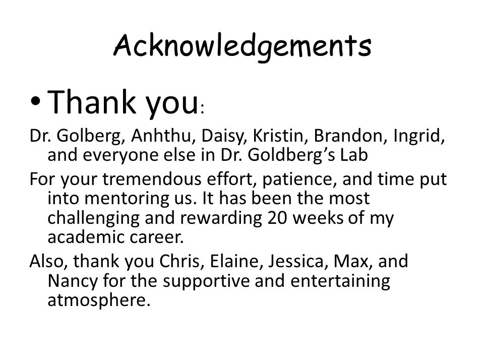Acknowledgements Thank you : Dr. Golberg, Anhthu, Daisy, Kristin, Brandon, Ingrid, and everyone else in Dr. Goldbergs Lab For your tremendous effort,