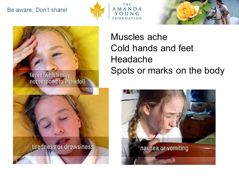 Be aware, Dont share! Muscles ache Cold hands and feet Headache Spots or marks on the body