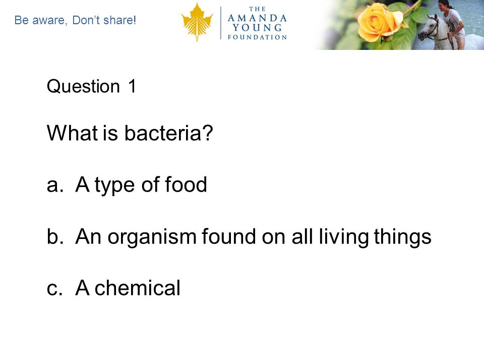 Be aware, Dont share. Question 1 What is bacteria.