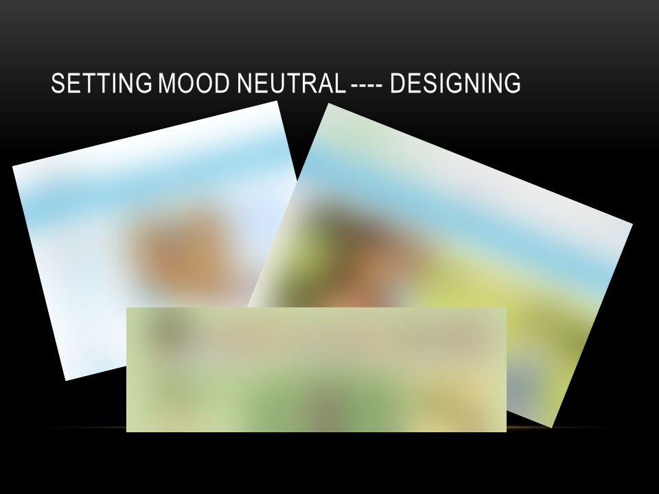 SETTING MOOD NEUTRAL ---- DESIGNING