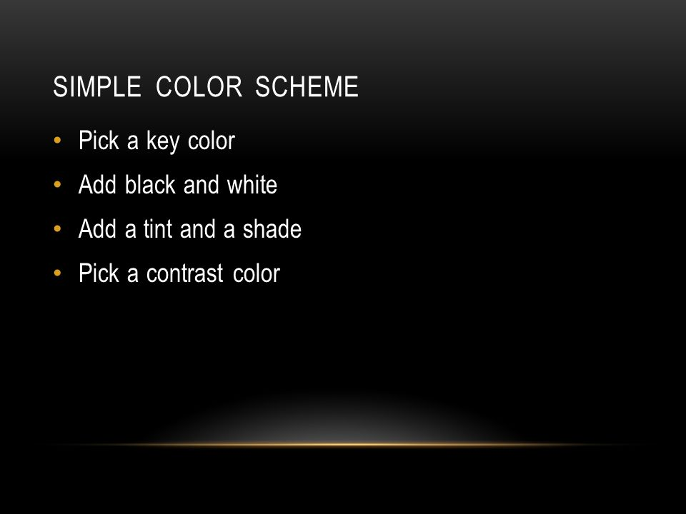 SIMPLE COLOR SCHEME Pick a key color Add black and white Add a tint and a shade Pick a contrast color