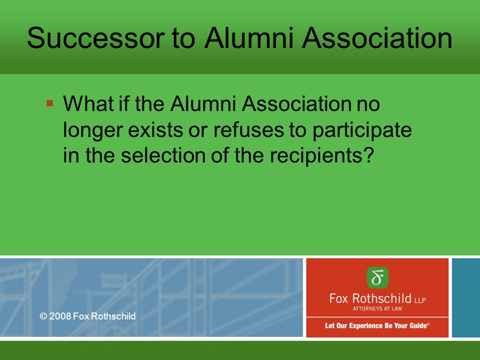 © 2008 Fox Rothschild Successor to Alumni Association What if the Alumni Association no longer exists or refuses to participate in the selection of the recipients?