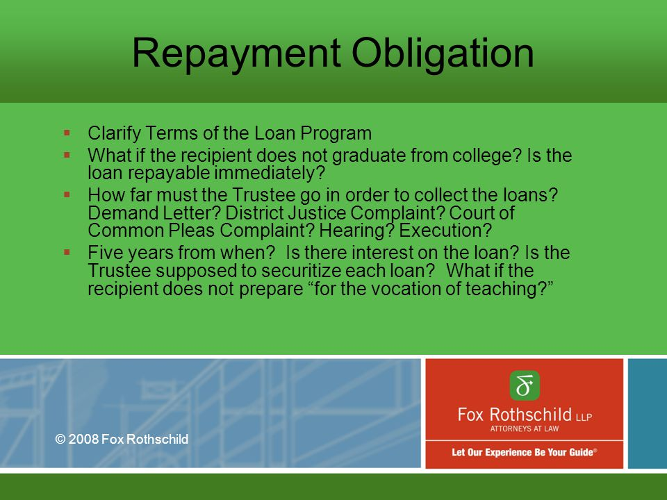 © 2008 Fox Rothschild Repayment Obligation Clarify Terms of the Loan Program What if the recipient does not graduate from college.