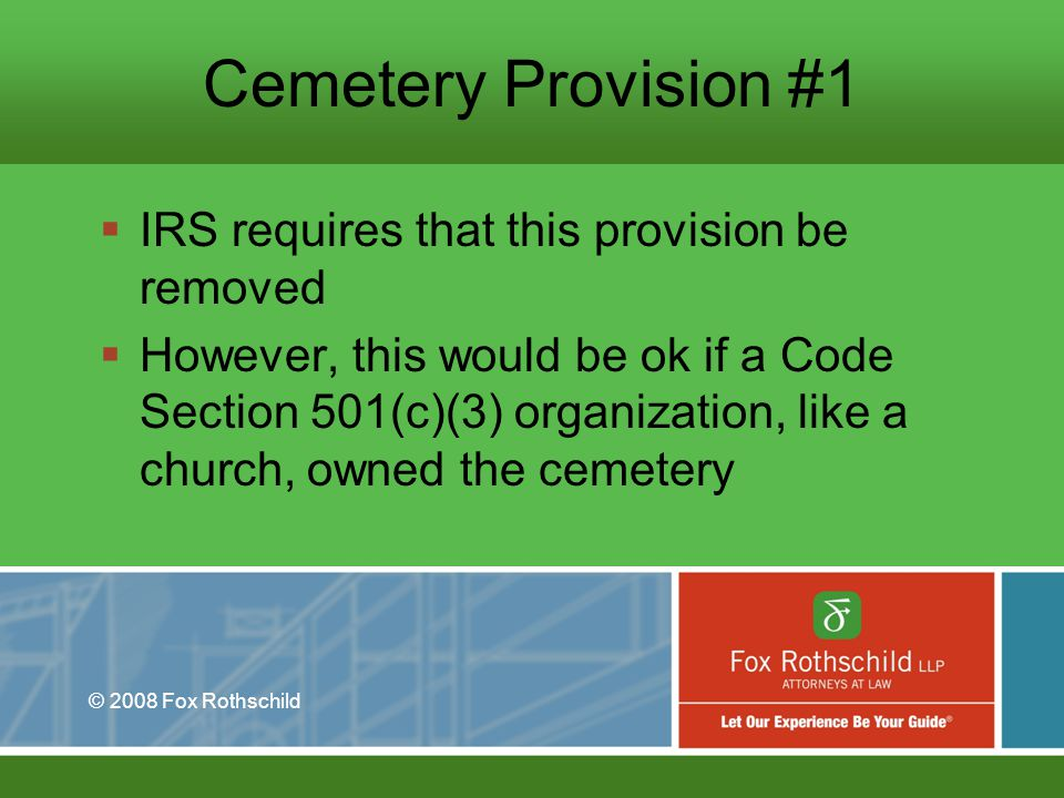 © 2008 Fox Rothschild Cemetery Provision #1 IRS requires that this provision be removed However, this would be ok if a Code Section 501(c)(3) organization, like a church, owned the cemetery