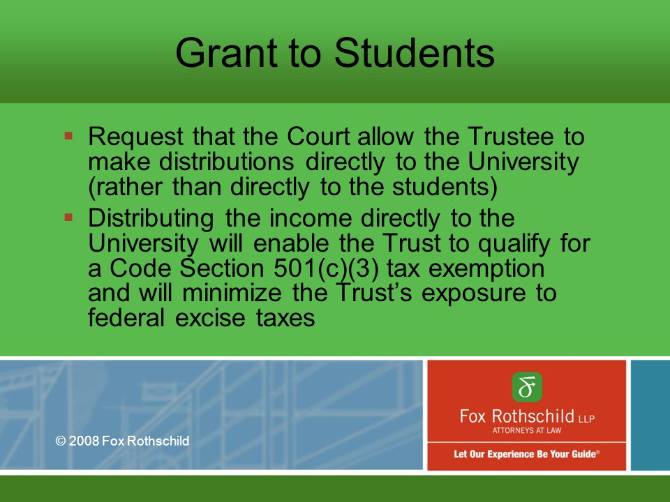 © 2008 Fox Rothschild Grant to Students Request that the Court allow the Trustee to make distributions directly to the University (rather than directly to the students) Distributing the income directly to the University will enable the Trust to qualify for a Code Section 501(c)(3) tax exemption and will minimize the Trusts exposure to federal excise taxes