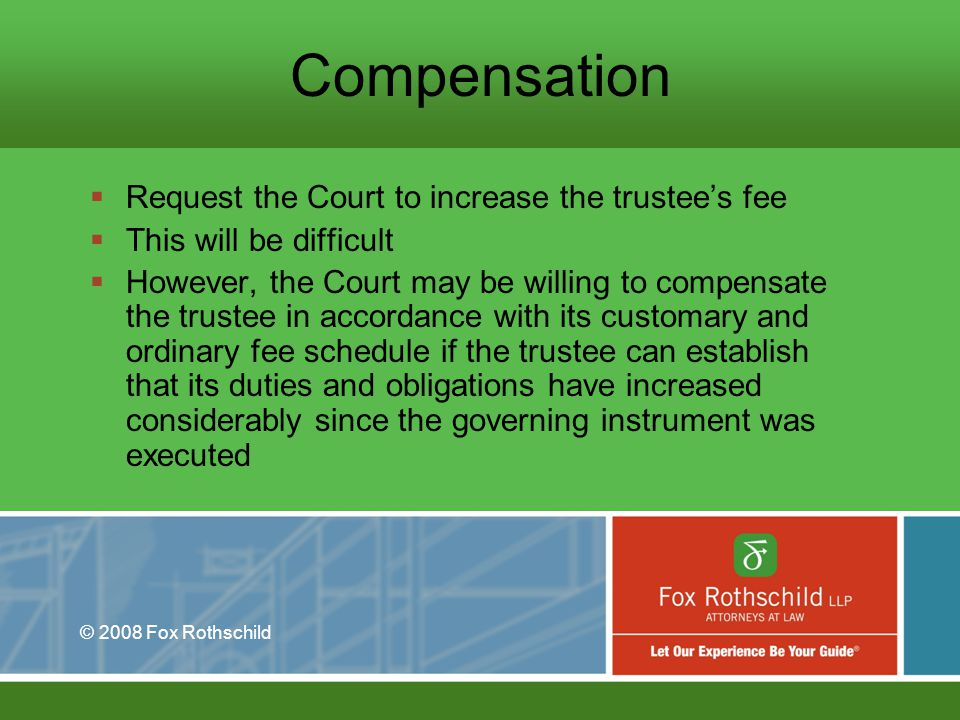 © 2008 Fox Rothschild Compensation Request the Court to increase the trustees fee This will be difficult However, the Court may be willing to compensate the trustee in accordance with its customary and ordinary fee schedule if the trustee can establish that its duties and obligations have increased considerably since the governing instrument was executed