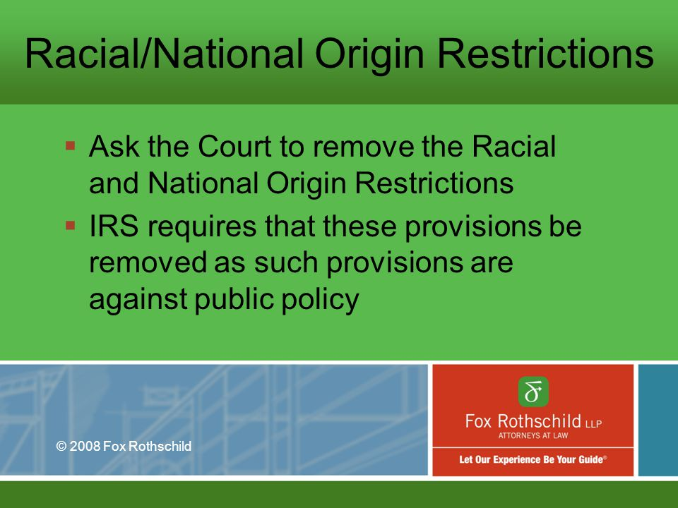 © 2008 Fox Rothschild Racial/National Origin Restrictions Ask the Court to remove the Racial and National Origin Restrictions IRS requires that these provisions be removed as such provisions are against public policy