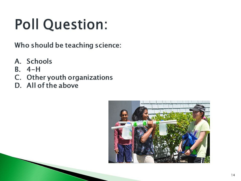 14 Poll Question: Who should be teaching science: A.Schools B.4-H C.Other youth organizations D.All of the above