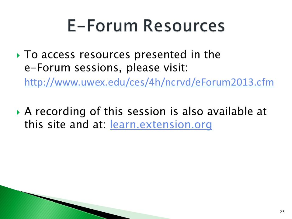 To access resources presented in the e-Forum sessions, please visit: http://www.uwex.edu/ces/4h/ncrvd/eForum2013.cfm http://www.uwex.edu/ces/4h/ncrvd/eForum2013.cfm A recording of this session is also available at this site and at: learn.extension.orglearn.extension.org 25