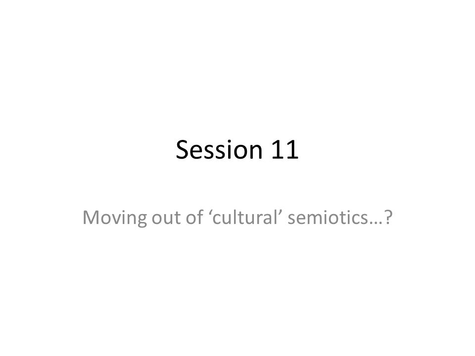 Session 11 Moving out of cultural semiotics…