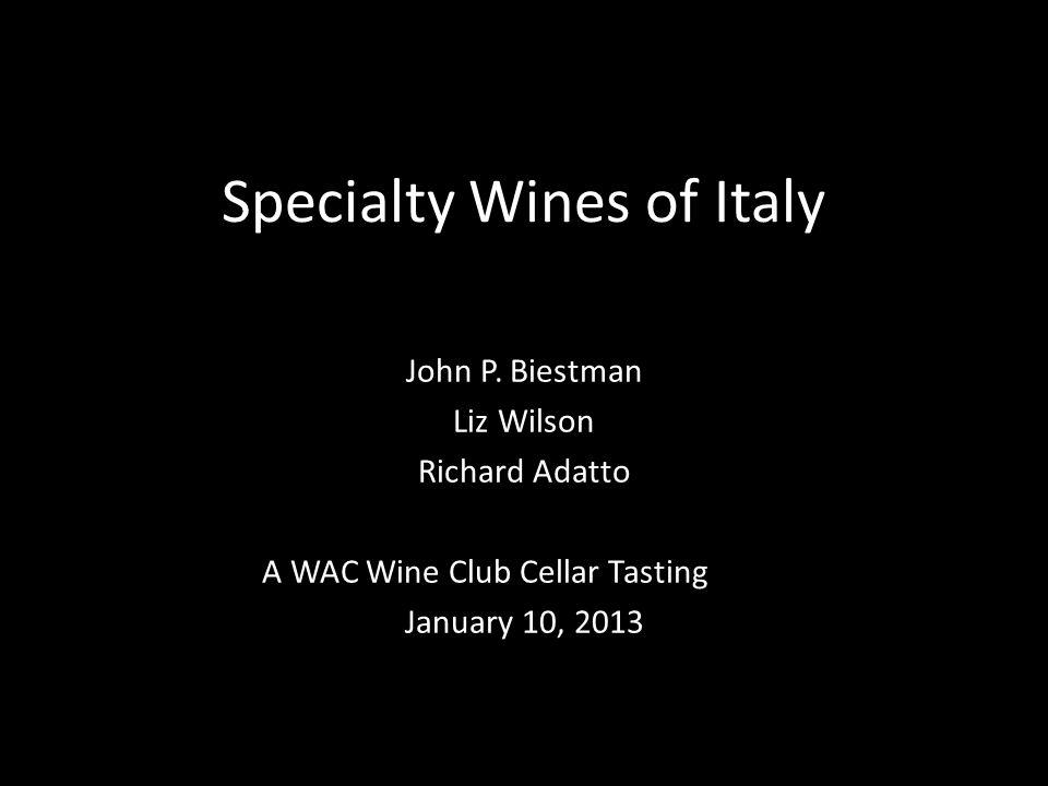 Specialty Wines of Italy John P. Biestman Liz Wilson Richard Adatto A WAC Wine Club Cellar Tasting January 10, 2013