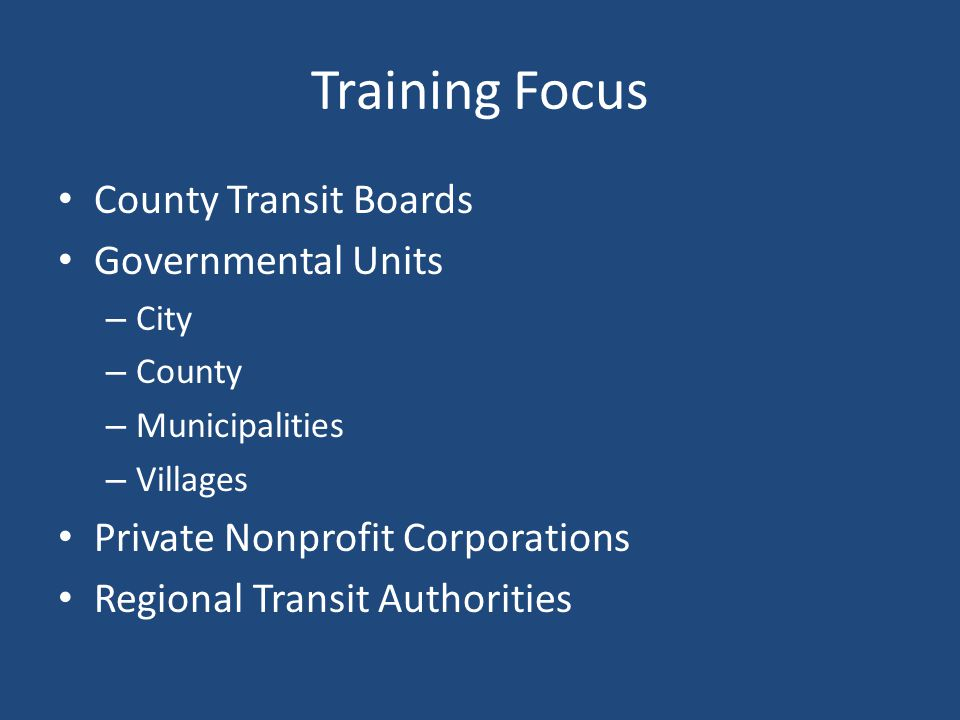 Training Focus County Transit Boards Governmental Units – City – County – Municipalities – Villages Private Nonprofit Corporations Regional Transit Authorities