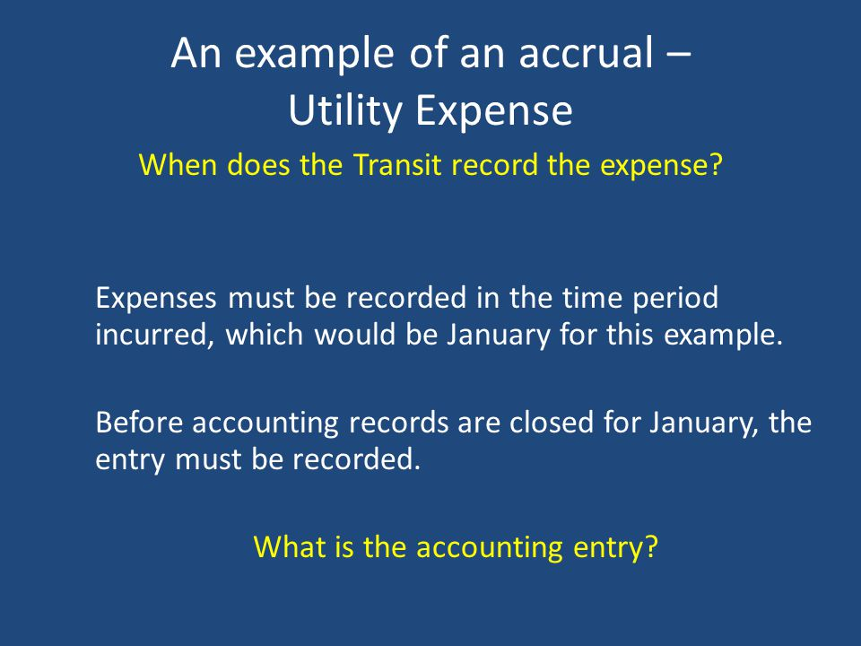 An example of an accrual – Utility Services Utilities Services provided to Transit in January. Invoice received in February for January services in th