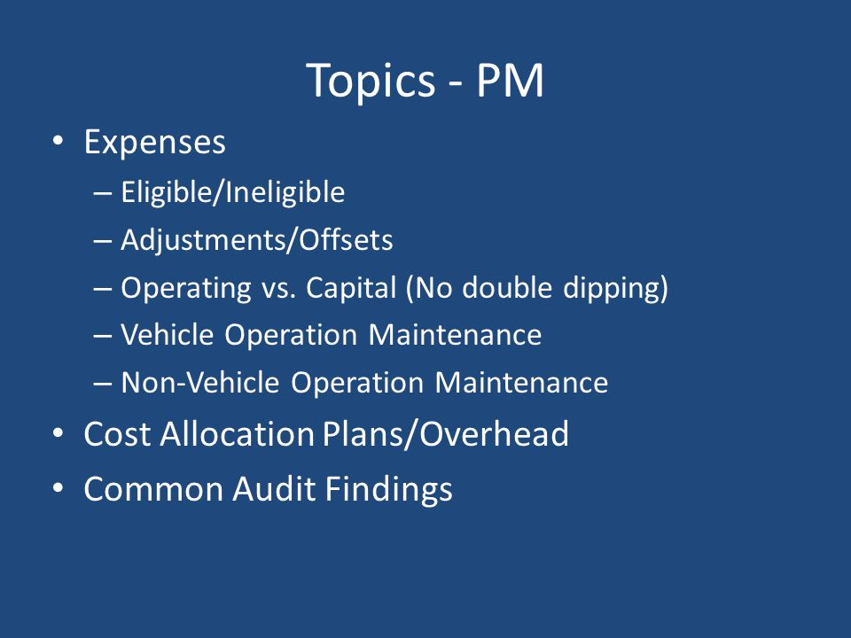 Examples of Eligible Expenses Fuels & Lubricants – Less fuel tax rebate (discussed later with offsets) Tires & Tubes – For Transit vehicles Other Materials and Supplies – Issued from inventory or purchased for immediate consumption Vehicle maintenance parts Cleaning supplies Office forms