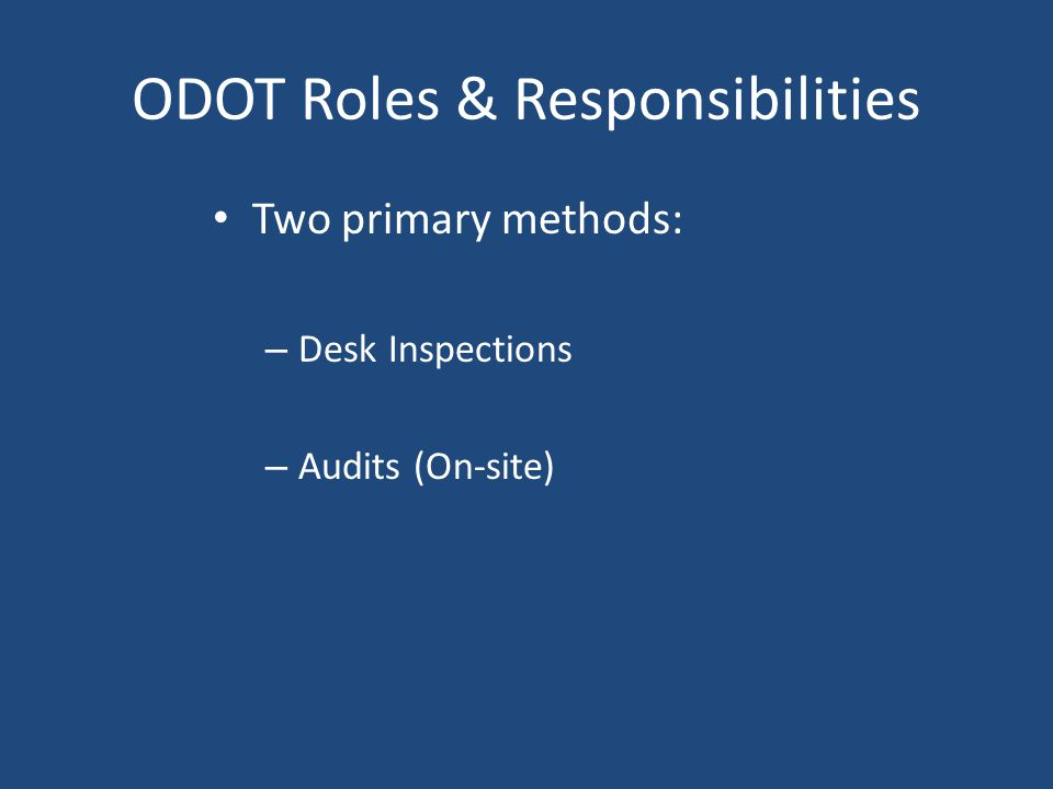 ODOT Roles & Responsibilities Two primary methods: – Desk Inspections – Audits (On-site)