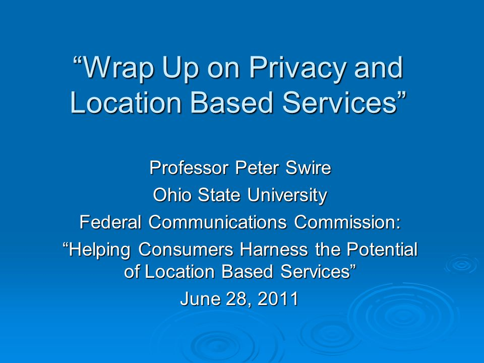 Wrap Up on Privacy and Location Based Services Professor Peter Swire Ohio State University Federal Communications Commission: Helping Consumers Harness the Potential of Location Based Services June 28, 2011
