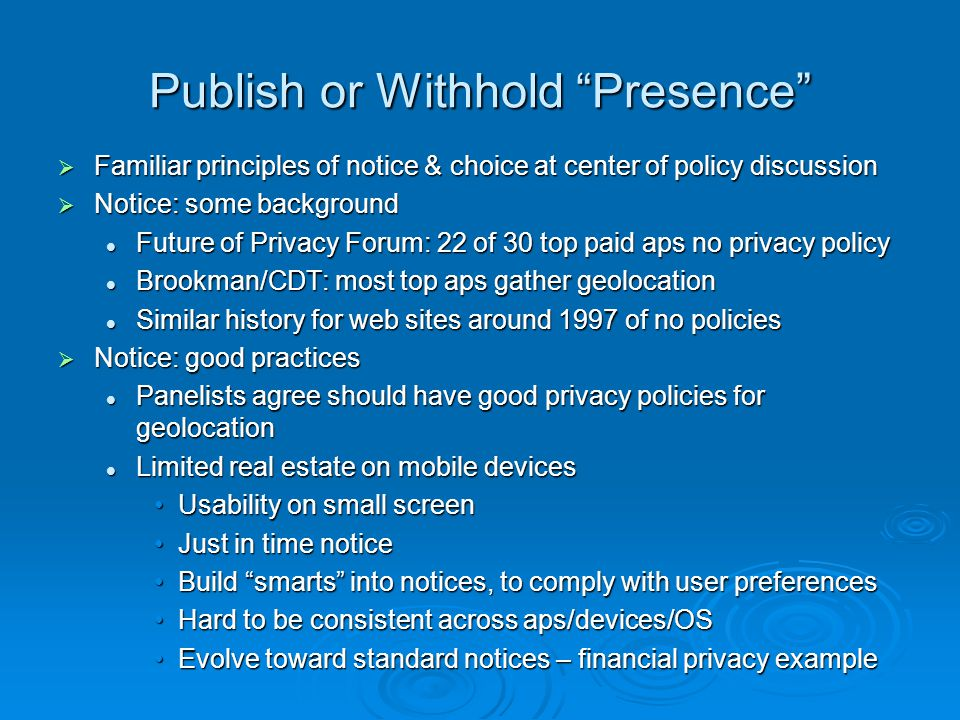 Publish or Withhold Presence Familiar principles of notice & choice at center of policy discussion Familiar principles of notice & choice at center of policy discussion Notice: some background Notice: some background Future of Privacy Forum: 22 of 30 top paid aps no privacy policy Future of Privacy Forum: 22 of 30 top paid aps no privacy policy Brookman/CDT: most top aps gather geolocation Brookman/CDT: most top aps gather geolocation Similar history for web sites around 1997 of no policies Similar history for web sites around 1997 of no policies Notice: good practices Notice: good practices Panelists agree should have good privacy policies for geolocation Panelists agree should have good privacy policies for geolocation Limited real estate on mobile devices Limited real estate on mobile devices Usability on small screenUsability on small screen Just in time noticeJust in time notice Build smarts into notices, to comply with user preferencesBuild smarts into notices, to comply with user preferences Hard to be consistent across aps/devices/OSHard to be consistent across aps/devices/OS Evolve toward standard notices – financial privacy exampleEvolve toward standard notices – financial privacy example
