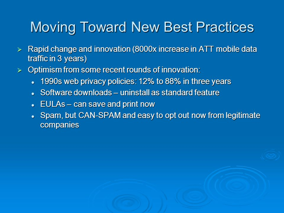 Moving Toward New Best Practices Rapid change and innovation (8000x increase in ATT mobile data traffic in 3 years) Rapid change and innovation (8000x increase in ATT mobile data traffic in 3 years) Optimism from some recent rounds of innovation: Optimism from some recent rounds of innovation: 1990s web privacy policies: 12% to 88% in three years 1990s web privacy policies: 12% to 88% in three years Software downloads – uninstall as standard feature Software downloads – uninstall as standard feature EULAs – can save and print now EULAs – can save and print now Spam, but CAN-SPAM and easy to opt out now from legitimate companies Spam, but CAN-SPAM and easy to opt out now from legitimate companies