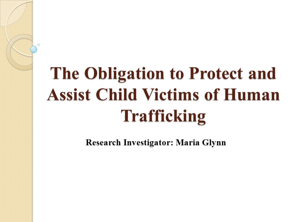 The Obligation to Protect and Assist Child Victims of Human Trafficking Research Investigator: Maria Glynn