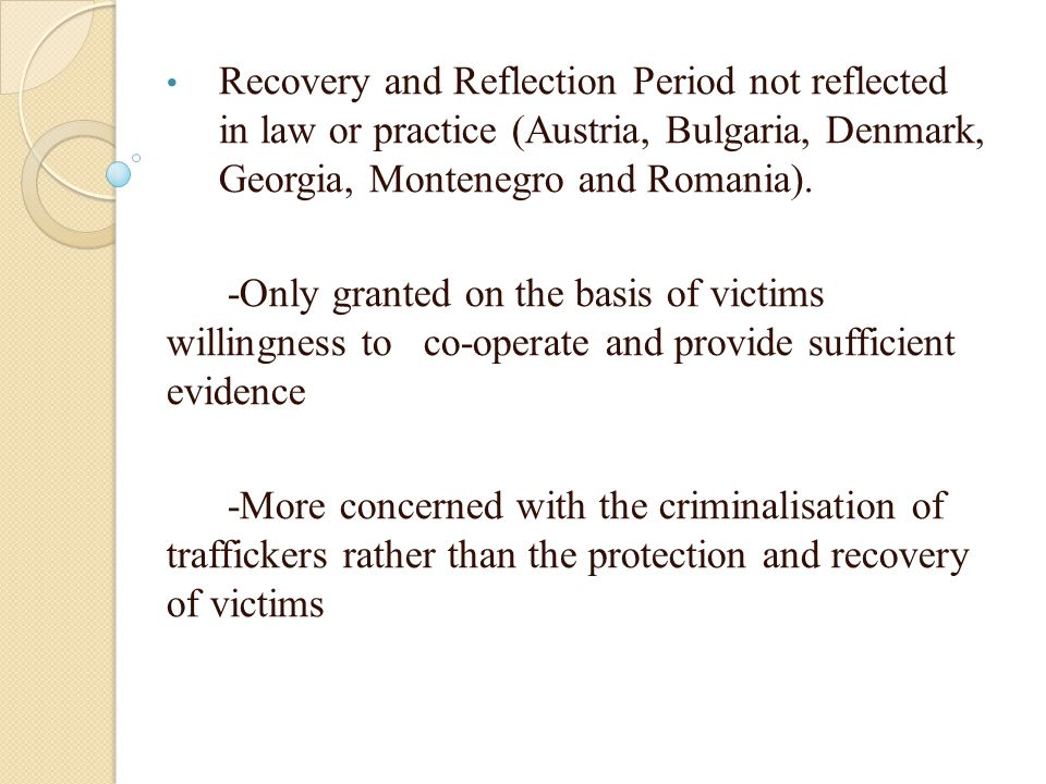 Recovery and Reflection Period not reflected in law or practice (Austria, Bulgaria, Denmark, Georgia, Montenegro and Romania). -Only granted on the ba