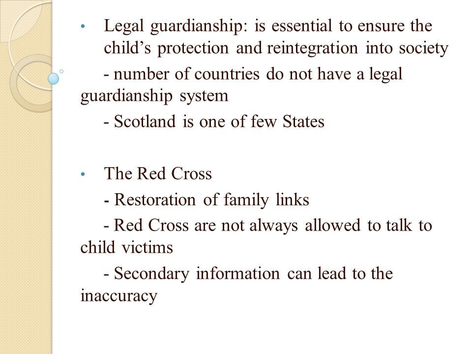 Legal guardianship: is essential to ensure the childs protection and reintegration into society - number of countries do not have a legal guardianship