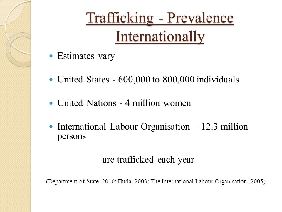 Trafficking - Prevalence Internationally Estimates vary United States - 600,000 to 800,000 individuals United Nations - 4 million women International