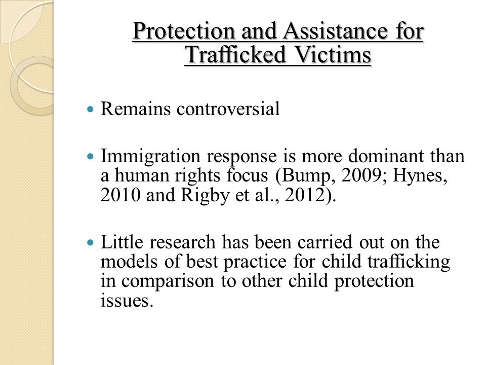 Protection and Assistance for Trafficked Victims Remains controversial Immigration response is more dominant than a human rights focus (Bump, 2009; Hynes, 2010 and Rigby et al., 2012).