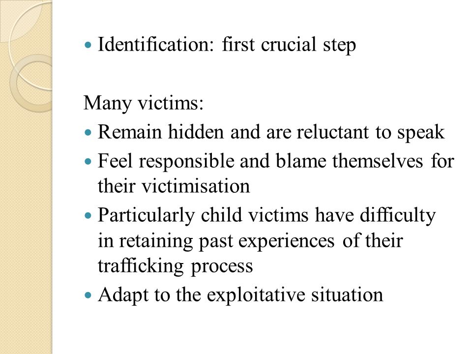 Identification: first crucial step Many victims: Remain hidden and are reluctant to speak Feel responsible and blame themselves for their victimisatio