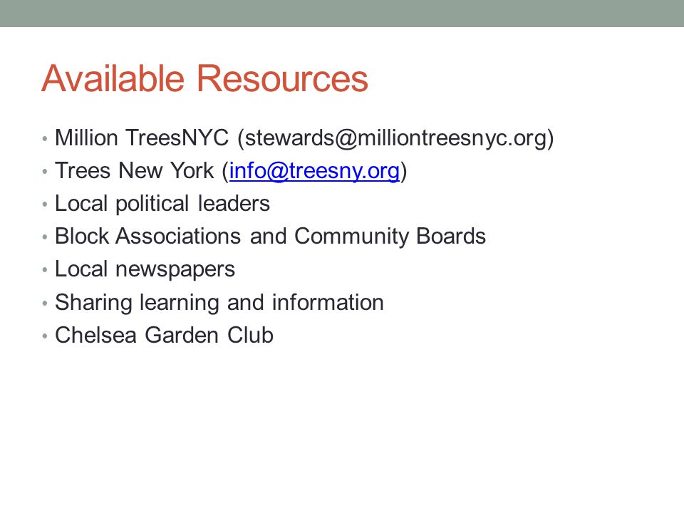 Available Resources Million TreesNYC (stewards@milliontreesnyc.org) Trees New York (info@treesny.org)info@treesny.org Local political leaders Block Associations and Community Boards Local newspapers Sharing learning and information Chelsea Garden Club